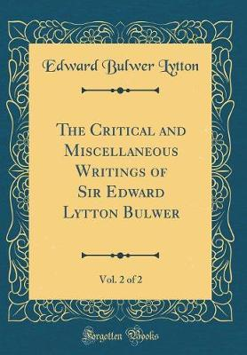 The Critical and Miscellaneous Writings of Sir Edward Lytton Bulwer, Vol. 2 of 2 (Classic Reprint) by Edward Bulwer Lytton