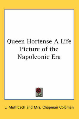 Queen Hortense A Life Picture of the Napoleonic Era by L Muhlbach