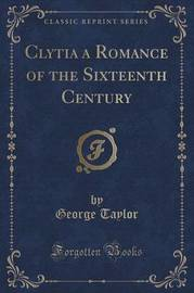 Clytia a Romance of the Sixteenth Century (Classic Reprint) by George Taylor image
