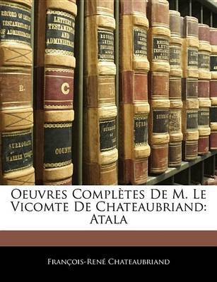 Oeuvres Compltes de M. Le Vicomte de Chateaubriand: Atala by Franois Ren Chateaubriand