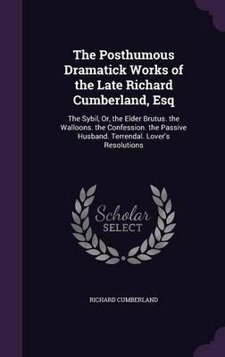 The Posthumous Dramatick Works of the Late Richard Cumberland, Esq by Richard Cumberland