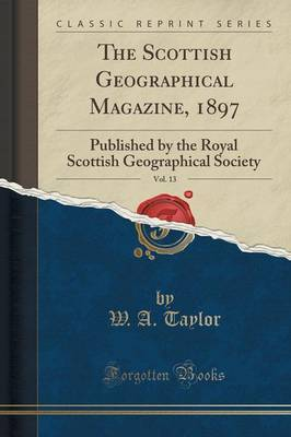 The Scottish Geographical Magazine, 1897, Vol. 13 by W. A. Taylor image
