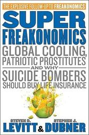 Superfreakonomics: Global Cooling, Patriotic Prostitutes, and Why Suicide Bombers Should Buy Life Insurance by Steven D Levitt