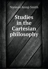 Studies in the Cartesian Philosophy by Norman Kemp Smith