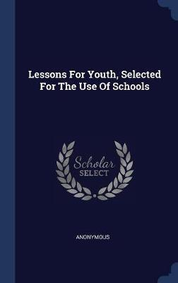 Lessons for Youth, Selected for the Use of Schools by * Anonymous