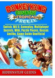 Donkey Kong Country Tropical Freeze, Switch, Wii U, Gameplay, Multiplayer, Secrets, Wiki, Puzzle Pieces, Bosses, Amiibo, Game Guide Unofficial by Hiddenstuff Guides