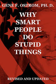 Why Smart People Do Stupid Things by Gene F. Ostrom Ph. D.
