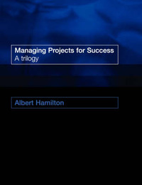 Managing Projects for Success: A Trilogy by Albert Hamilton