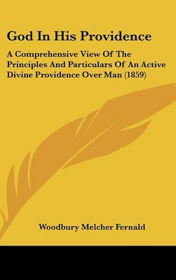 God in His Providence: A Comprehensive View of the Principles and Particulars of an Active Divine Providence Over Man (1859) by Woodbury Melcher Fernald image
