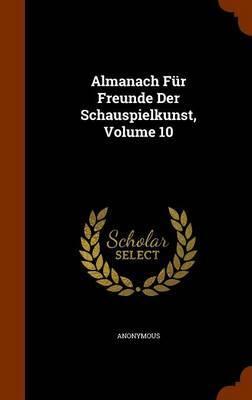 Almanach Fur Freunde Der Schauspielkunst, Volume 10 by * Anonymous