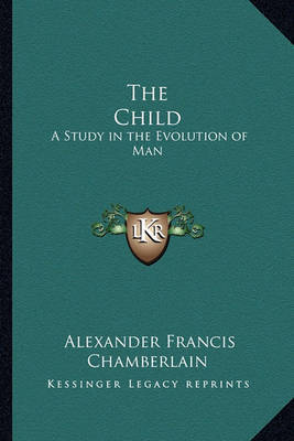 The Child: A Study in the Evolution of Man by Alexander Francis Chamberlain image