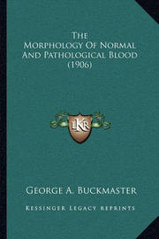 The Morphology of Normal and Pathological Blood (1906) by George A Buckmaster