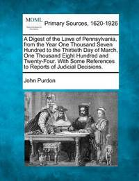 A Digest of the Laws of Pennsylvania, from the Year One Thousand Seven Hundred to the Thirtieth Day of March, One Thousand Eight Hundred and Twenty-Four. with Some References to Reports of Judicial Decisions. by John Purdon