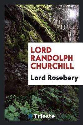Lord Randolph Churchill by Lord Rosebery