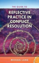 The Guide to Reflective Practice in Conflict Resolution by Michael D. Lang