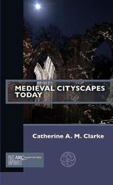 Medieval Cityscapes Today by Catherine A.M. Clarke