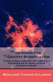 An Introduction to Gravity Modification: A Guide to Using Laithwaite's and Podkletnov's Experiments and the Physics of Forces for Empirical Results by Benjamin T Solomon image