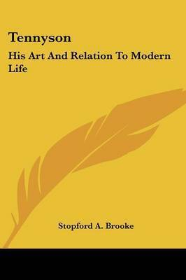 Tennyson: His Art and Relation to Modern Life by Stopford A Brooke