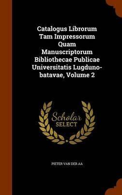 Catalogus Librorum Tam Impressorum Quam Manuscriptorum Bibliothecae Publicae Universitatis Lugduno-Batavae, Volume 2