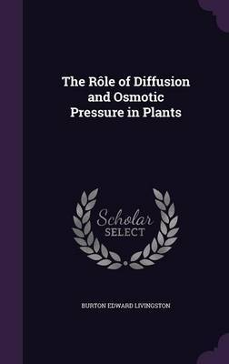 The Role of Diffusion and Osmotic Pressure in Plants by Burton Edward Livingston