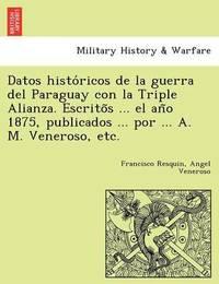 Datos Histo Ricos de La Guerra del Paraguay Con La Triple Alianza. Escrito S ... El an O 1875, Publicados ... Por ... A. M. Veneroso, Etc. by Francisco Resquin