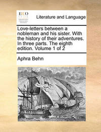 Love-Letters Between a Nobleman and His Sister. with the History of Their Adventures. in Three Parts. the Eighth Edition. Volume 1 of 2 by Aphra Behn