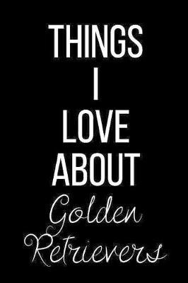 Things I Love About Golden Retrievers by Cool Journals Press