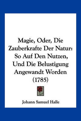 Magie, Oder, Die Zauberkrafte Der Natur: So Auf Den Nutzen, Und Die Belustigung Angewandt Worden (1785) by Johann Samuel Halle image