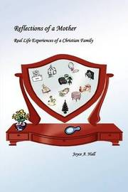 Reflections of a Mother: Real Life Experiences of a Christian Family by Joyce A. Hall image