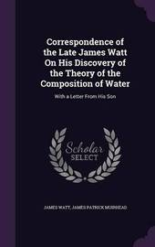Correspondence of the Late James Watt on His Discovery of the Theory of the Composition of Water by James Watt