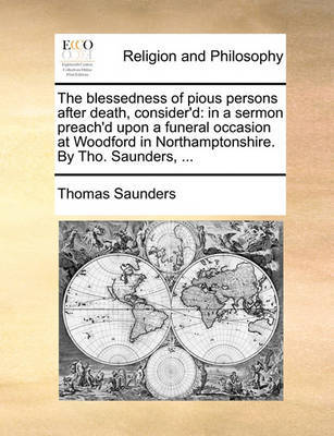 The Blessedness of Pious Persons After Death, Consider'd: In a Sermon Preach'd Upon a Funeral Occasion at Woodford in Northamptonshire. by Tho. Saunders, ... by Thomas Saunders