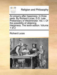 An Enquiry After Happiness. in Three Parts. by Richard Lucas, D.D. Late Prebendary of Westminster. Vol. I. of the Possibility of Obtaining Happiness. the Tenth Edition. Volume 1 of 2 by Richard Lucas