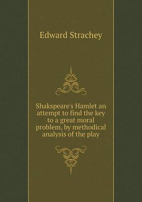 Shakspeare's Hamlet an Attempt to Find the Key to a Great Moral Problem, by Methodical Analysis of the Play by Edward Strachey