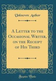 A Letter to the Occasional Writer, on the Receipt of His Third (Classic Reprint) by Unknown Author image