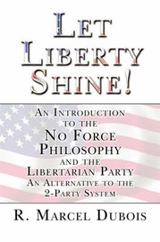Let Liberty Shine!: An Introduction to the No Force Philosophy and the Libertarian Party an Alternative to the 2-Party System by R. Marcel Dubois image