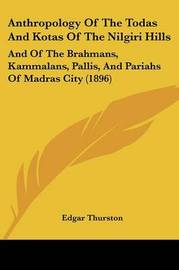 Anthropology of the Todas and Kotas of the Nilgiri Hills: And of the Brahmans, Kammalans, Pallis, and Pariahs of Madras City (1896) by Edgar Thurston
