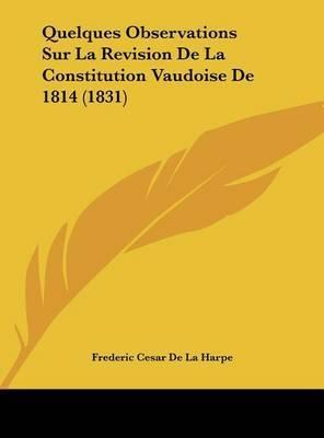 Quelques Observations Sur La Revision de La Constitution Vaudoise de 1814 (1831) by Frederic Cesar De La Harpe