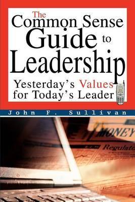 The Common Sense Guide to Leadership by John F Sullivan
