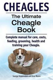 Cheagles. The Ultimate Cheagle Book. Complete manual for care, costs, feeding, grooming, health and training your Cheagle dog. by Geroge Hoppendale