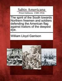 The Spirit of the South Towards Northern Freemen and Soldiers Defending the American Flag Against Traitors of the Deepest Dye. by William Lloyd Garrison