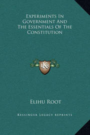 Experiments in Government and the Essentials of the Constitution by Elihu Root