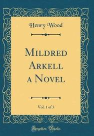 Mildred Arkell a Novel, Vol. 1 of 3 (Classic Reprint) by Henry Wood image