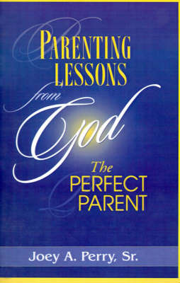 Parenting Lessons from God, the Perfect Parent by Joey A Perry, Sr. image