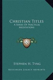 Christian Titles: A Series of Practical Meditations by Stephen Higginson Tyng