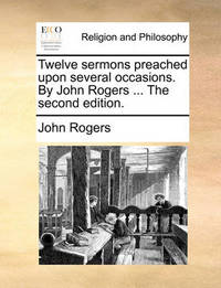 Twelve Sermons Preached Upon Several Occasions. by John Rogers ... the Second Edition by John Rogers