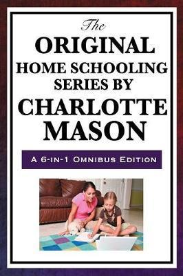 The Original Home Schooling Series by Charlotte Mason by Charlotte Mason