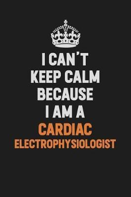I Can't Keep Calm Because I Am A Cardiac electrophysiologist by Camila Cooper