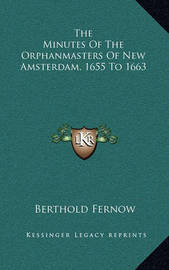 The Minutes of the Orphanmasters of New Amsterdam, 1655 to 1663 by Berthold Fernow