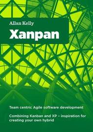 Xanpan: Team Centric Agile Software Development by Allan Kelly