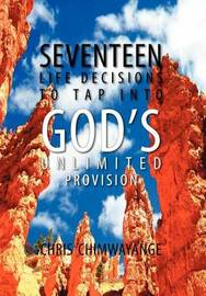 Seventeen Life Decisions to Tap Into God's Unlimited Provision by Chris Chimwayange